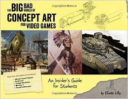 The Big Bad World of Concept Art for Video Games: An Insider's Guide for Students by Eliott Lilly